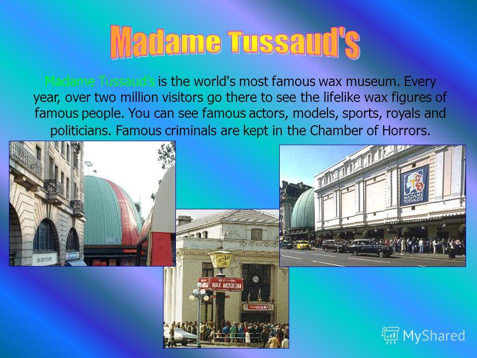 Madame Tussauds is the world's most famous wax museum. Every year, over two million visitors go there to see the lifelike wax figures of famous people. You can see famous actors, models, sports, royals and politicians. Famous criminals are kept in th