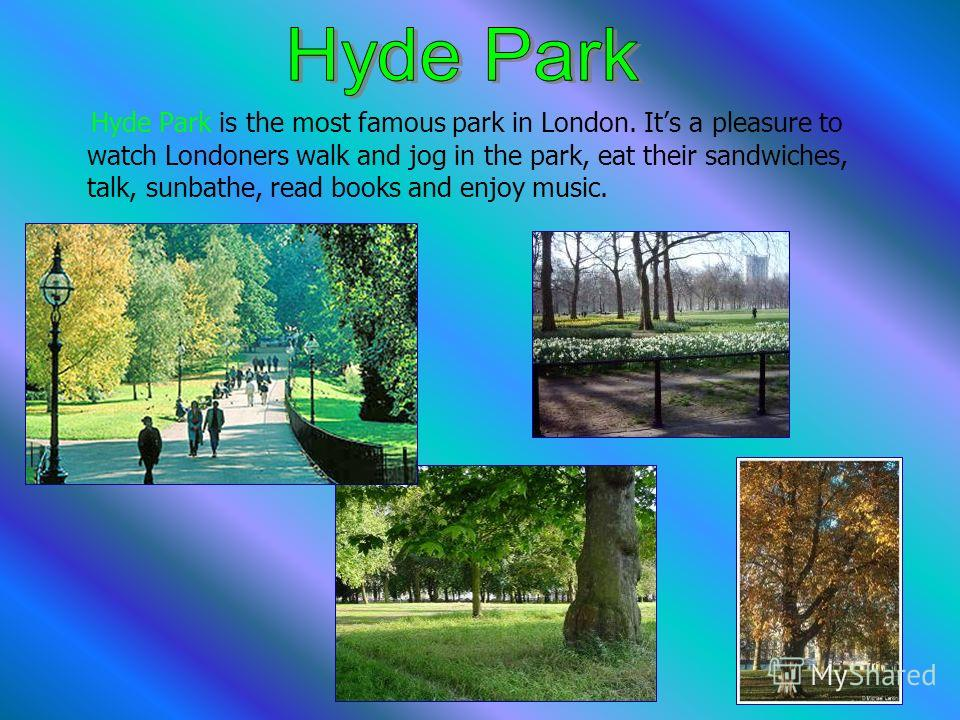 Hyde Park is the most famous park in London. Its a pleasure to watch Londoners walk and jog in the park, eat their sandwiches, talk, sunbathe, read books and enjoy music.