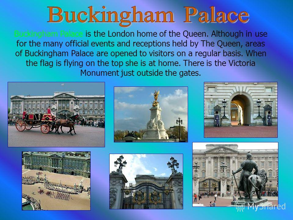 Buckingham Palace is the London home of the Queen. Although in use for the many official events and receptions held by The Queen, areas of Buckingham Palace are opened to visitors on a regular basis. When the flag is flying on the top she is at home.