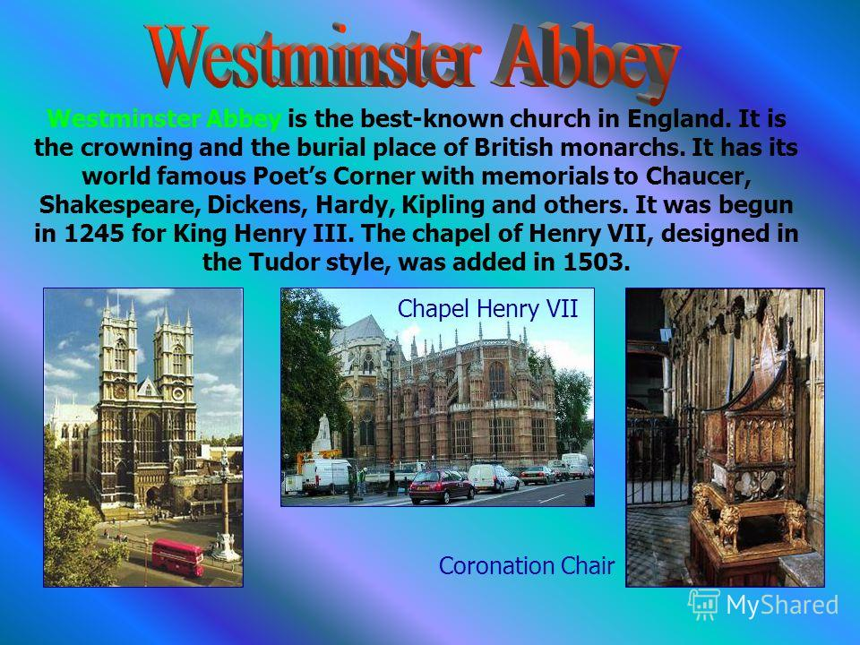 Westminster Abbey is the best-known church in England. It is the crowning and the burial place of British monarchs. It has its world famous Poets Corner with memorials to Chaucer, Shakespeare, Dickens, Hardy, Kipling and others. It was begun in 1245