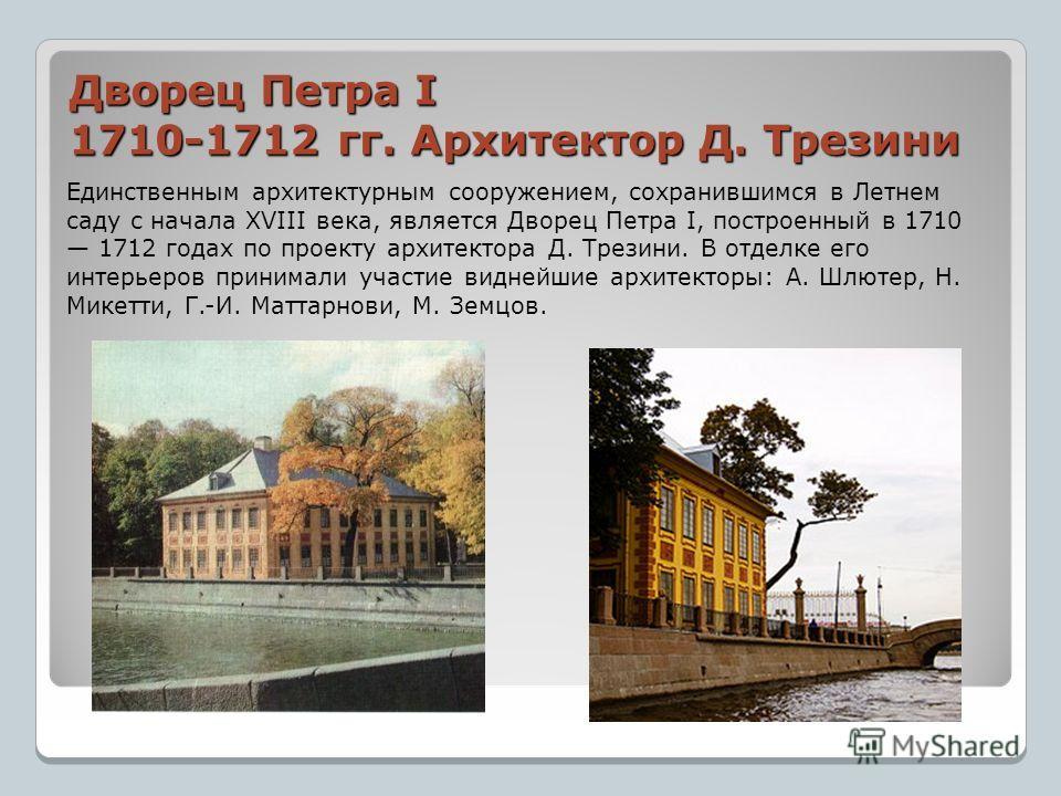 Дворец Петра I 1710-1712 гг. Архитектор Д. Трезини Единственным архитектурным сооружением, сохранившимся в Летнем саду с начала XVIII века, является Дворец Петра I, построенный в 1710 1712 годах по проекту архитектора Д. Трезини. В отделке его интерь