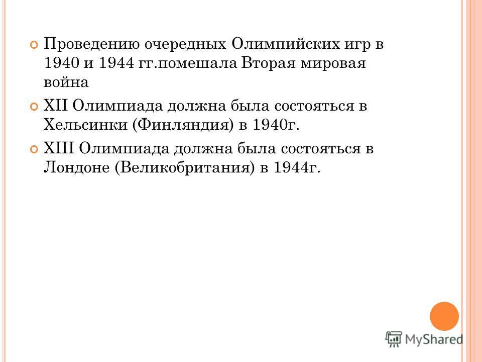 Проведению очередных Олимпийских игр в 1940 и 1944 гг.помешала Вторая мировая война XII Олимпиада должна была состояться в Хельсинки (Финляндия) в 1940 г. XIII Олимпиада должна была состояться в Лондоне (Великобритания) в 1944 г.