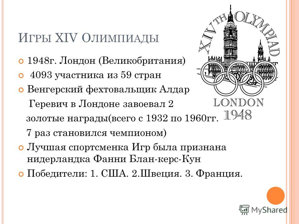 И ГРЫ XIV О ЛИМПИАДЫ 1948 г. Лондон (Великобритания) 4093 участника из 59 стран Венгерский фехтовальщик Алдар Геревич в Лондоне завоевал 2 золотые награды(всего с 1932 по 1960 гг. 7 раз становился чемпионом) Лучшая спортсменка Игр была признана нидер