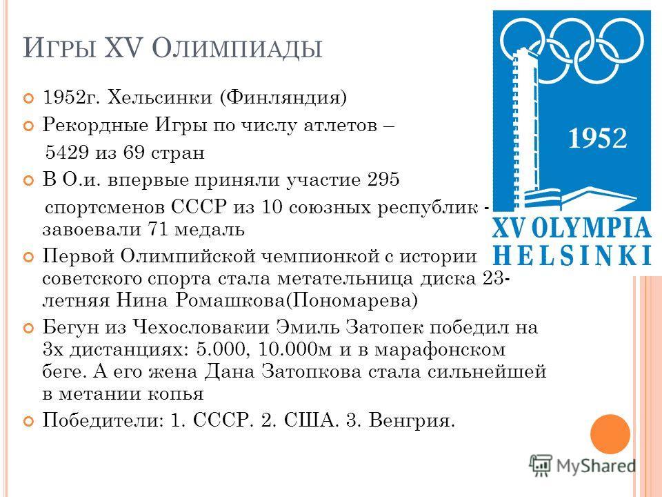 И ГРЫ XV О ЛИМПИАДЫ 1952 г. Хельсинки (Финляндия) Рекордные Игры по числу атлетов – 5429 из 69 стран В О.и. впервые приняли участие 295 спортсменов СССР из 10 союзных республик - завоевали 71 медаль Первой Олимпийской чемпионкой с истории советского