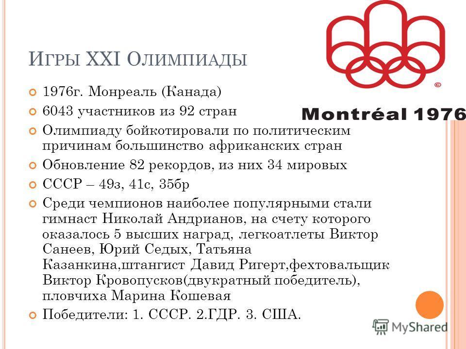 И ГРЫ XXI О ЛИМПИАДЫ 1976 г. Монреаль (Канада) 6043 участников из 92 стран Олимпиаду бойкотировали по политическим причинам большинство африканских стран Обновление 82 рекордов, из них 34 мировых CCCР – 49 з, 41 с, 35 бр Среди чемпионов наиболее попу