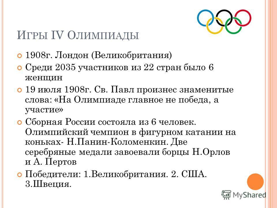 И ГРЫ IV О ЛИМПИАДЫ 1908 г. Лондон (Великобритания) Среди 2035 участников из 22 стран было 6 женщин 19 июля 1908 г. Св. Павл произнес знаменитые слова: «На Олимпиаде главное не победа, а участие» Сборная России состояла из 6 человек. Олимпийский чемп