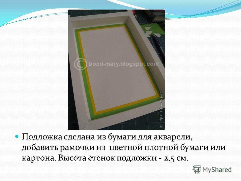 Подложка сделана из бумаги для акварели, добавить рамочки из цветной плотной бумаги или картона. Высота стенок подложки - 2,5 см.