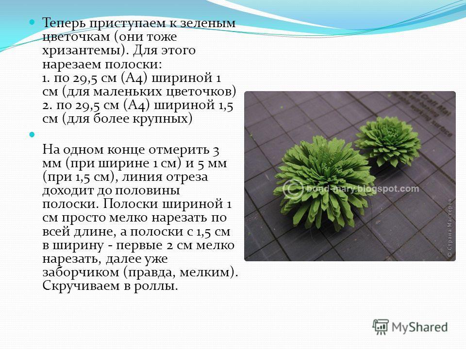 Теперь приступаем к зеленым цветочкам (они тоже хризантемы). Для этого нарезаем полоски: 1. по 29,5 см (А4) шириной 1 см (для маленьких цветочков) 2. по 29,5 см (А4) шириной 1,5 см (для более крупных) На одном конце отмерить 3 мм (при ширине 1 см) и