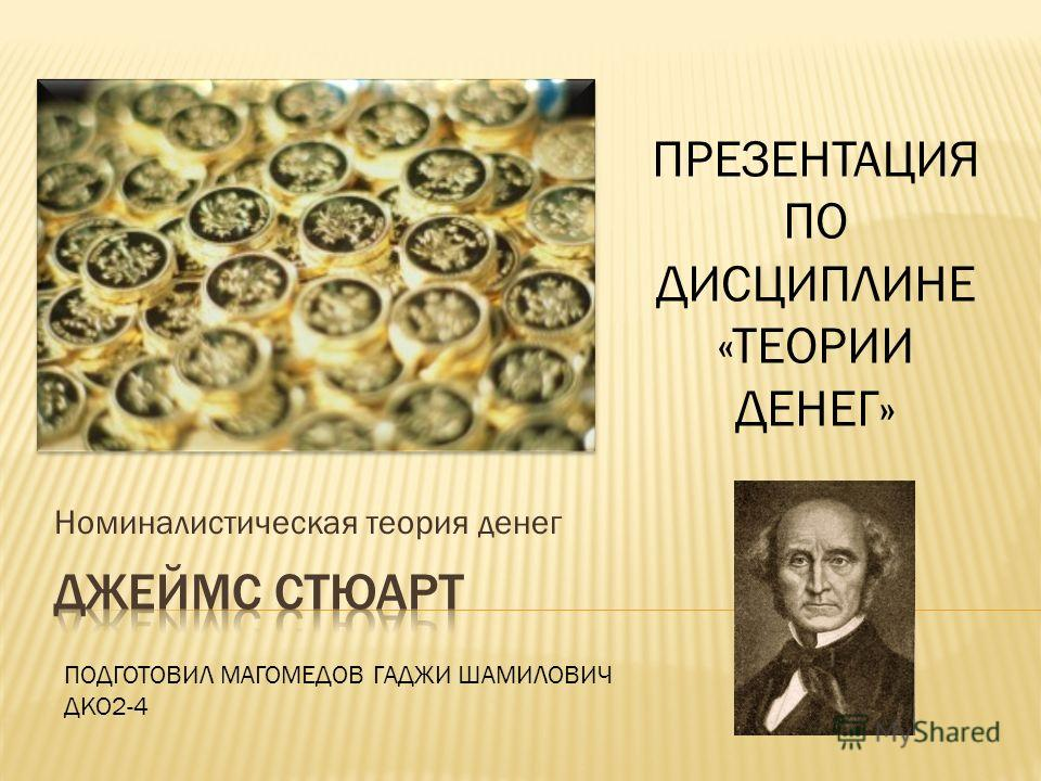Номиналистическая теория денег ПОДГОТОВИЛ МАГОМЕДОВ ГАДЖИ ШАМИЛОВИЧ ДКО2-4 ПРЕЗЕНТАЦИЯ ПО ДИСЦИПЛИНЕ «ТЕОРИИ ДЕНЕГ»