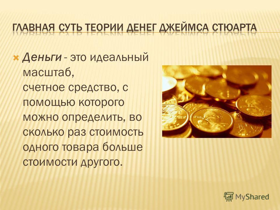 Деньги - это идеальный масштаб, счетное средство, с помощью которого можно определить, во сколько раз стоимость одного товара больше стоимости другого.