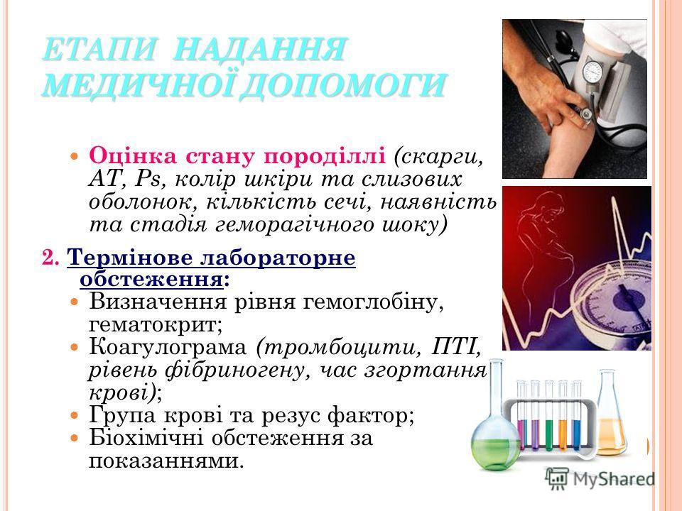 ЕТАПИ НАДАННЯ МЕДИЧНОЇ ДОПОМОГИ Оцінка стану породіллі (скарги, АТ, Рs, колір шкіри та слизових болонок, кількість сечі, наявність та стадія геморагічного шоку) 2. Термінове лобораторне обстеження: Визначення рівня гемоглобіну, гематокрит; Коагулогра