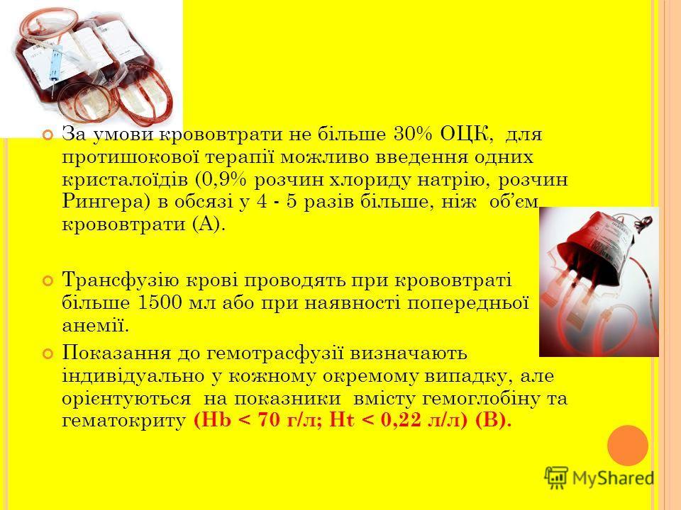За умови крововтрати не більше 30% ОЦК, для протишокової терапії можливо введения одних кристалоїдів (0,9% розчин хлориду натрію, розчин Рингера) в обсязі у 4 - 5 разів більше, ніж обєм крововтрати (А). Трансфузію крові проводять при крововтраті біль