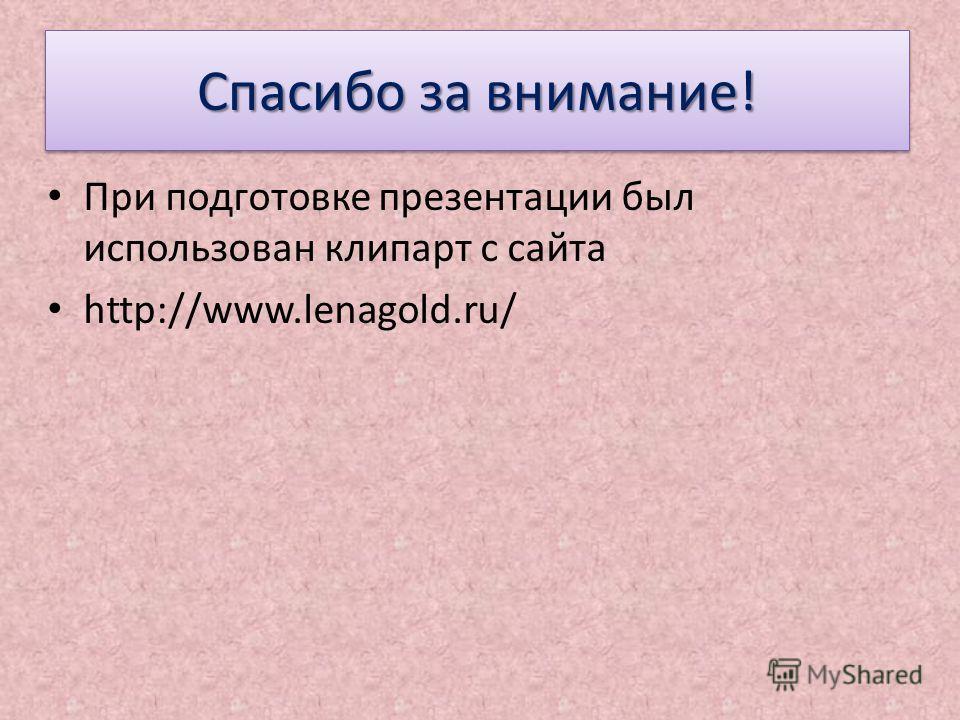 Спасибо за внимание! При подготовке презентации был использован клипарт с сайта http://www.lenagold.ru/