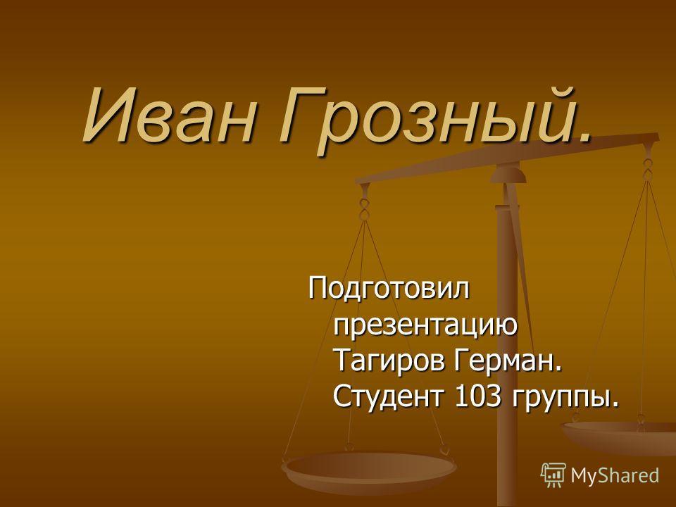 Иван Грозный. Подготовил презентацию Тагиров Герман. Студент 103 группы.