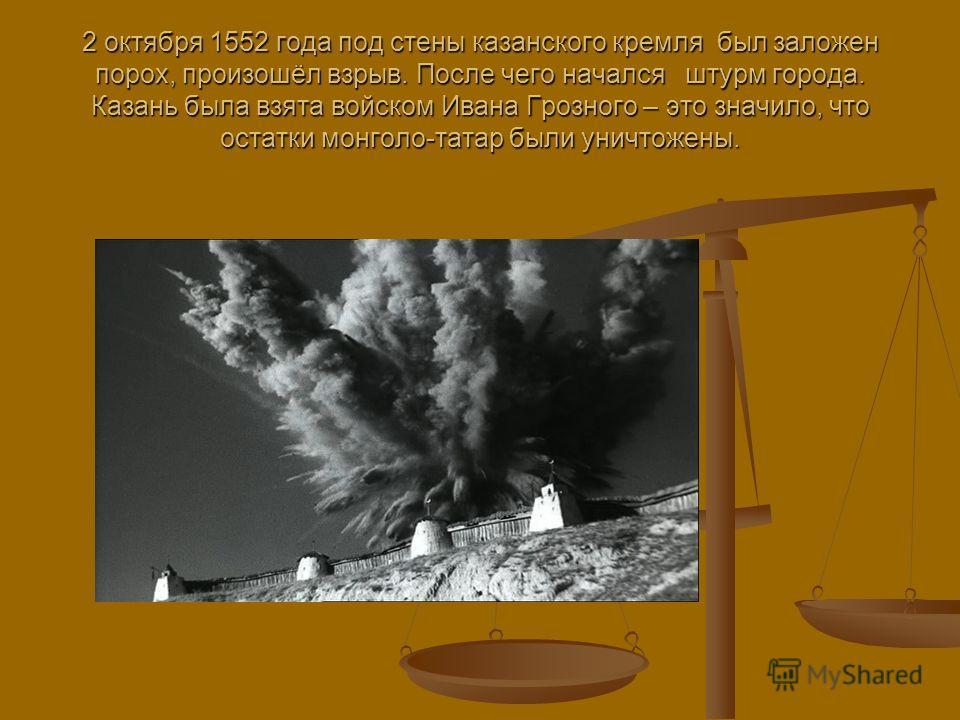 2 октября 1552 года под стены казанского кремля был заложен порох, произошёл взрыв. После чего начался штурм города. Казань была взята войском Ивана Грозного – это значило, что остатки монголо-татар были уничтожены.