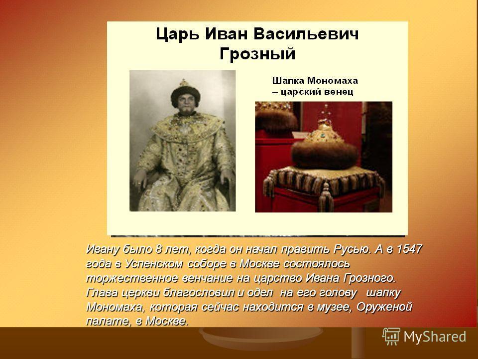 Ивану было 8 лет, когда он начал править Русью. А в 1547 года в Успенском соборе в Москве состоялось торжественное венчание на царство Ивана Грозного. Глава церкви благословил и одел на его голову шапку Мономаха, которая сейчас находится в музее, Ору