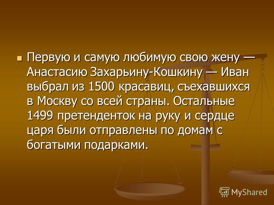 Первую и самую любимую свою жену Анастасию Захарьину-Кошкину Иван выбрал из 1500 красавиц, съехавшихся в Москву со всей страны. Остальные 1499 претенденток на руку и сердце царя были отправлены по домам с богатыми подарками. Первую и самую любимую св