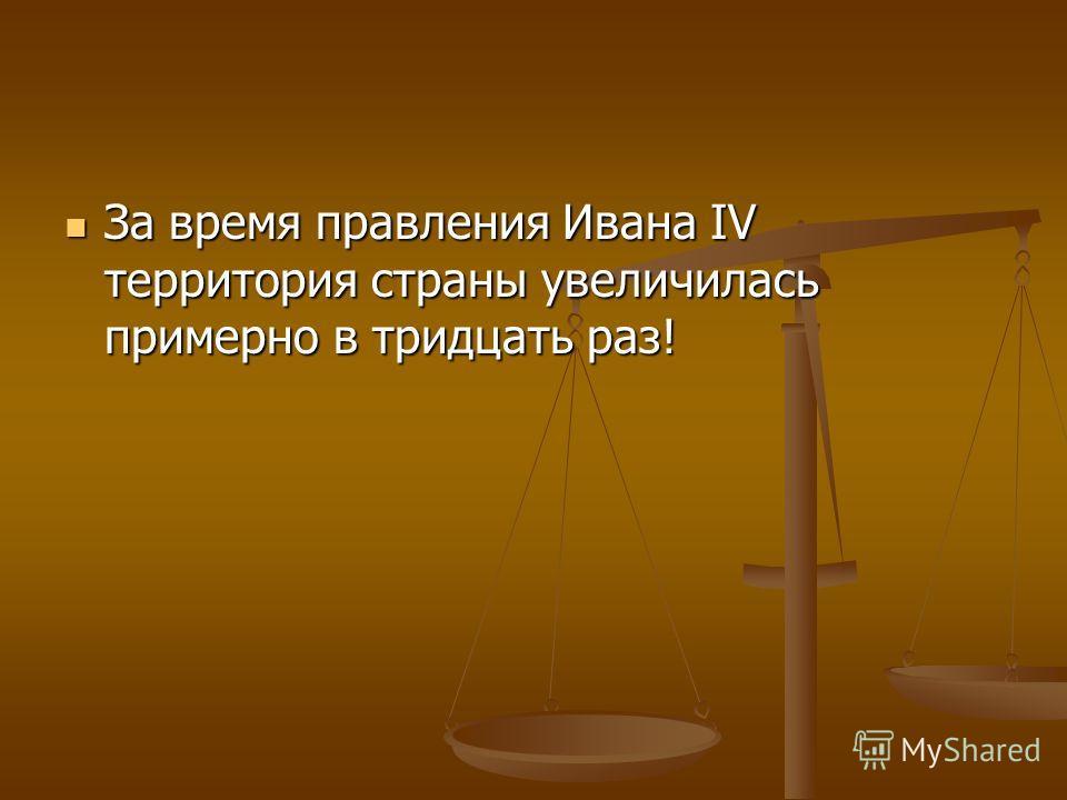 За время правления Ивана IV территория страны увеличилась примерно в тридцать раз! За время правления Ивана IV территория страны увеличилась примерно в тридцать раз!