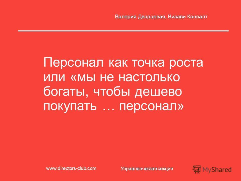 Персонал как точка роста или «мы не настолько богаты, чтобы дешево покупать … персонал» Валерия Дворцевая, Визави Консалт Управленческая секция www.directors-club.com
