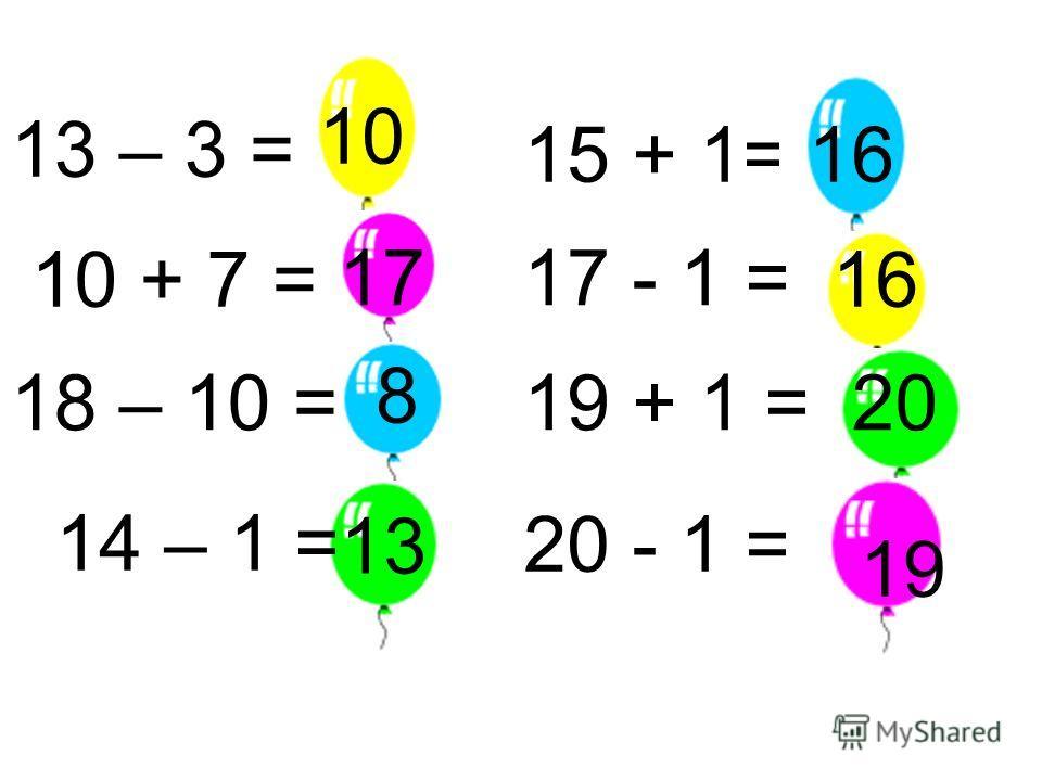 13 – 3 = 10 + 7 = 10 17 18 – 10 = 8 14 – 1 = 13 15 + 1= 17 - 1 = 16 19 + 1 =20 20 - 1 = 16 19