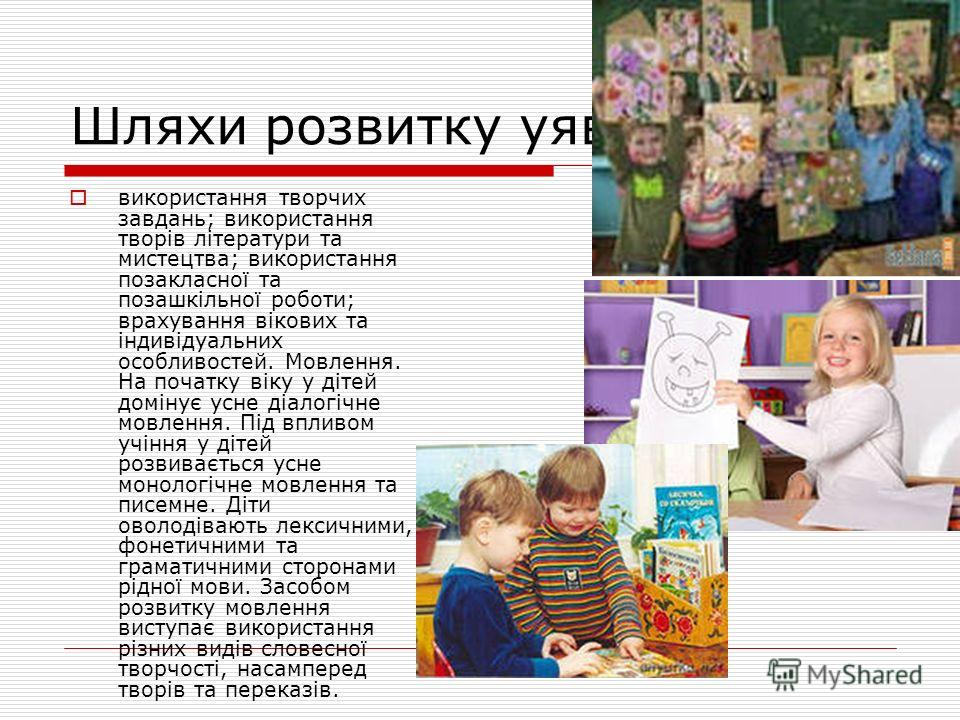 Шляхи розвитку уяви: використання творчих завдань; використання творів літератури та мистецтва; використання позакласної та позашкільної роботи; врахування вікових та індивідуальних особливостей. Мовлення. На початку віку у дітей домінує усне діалогі