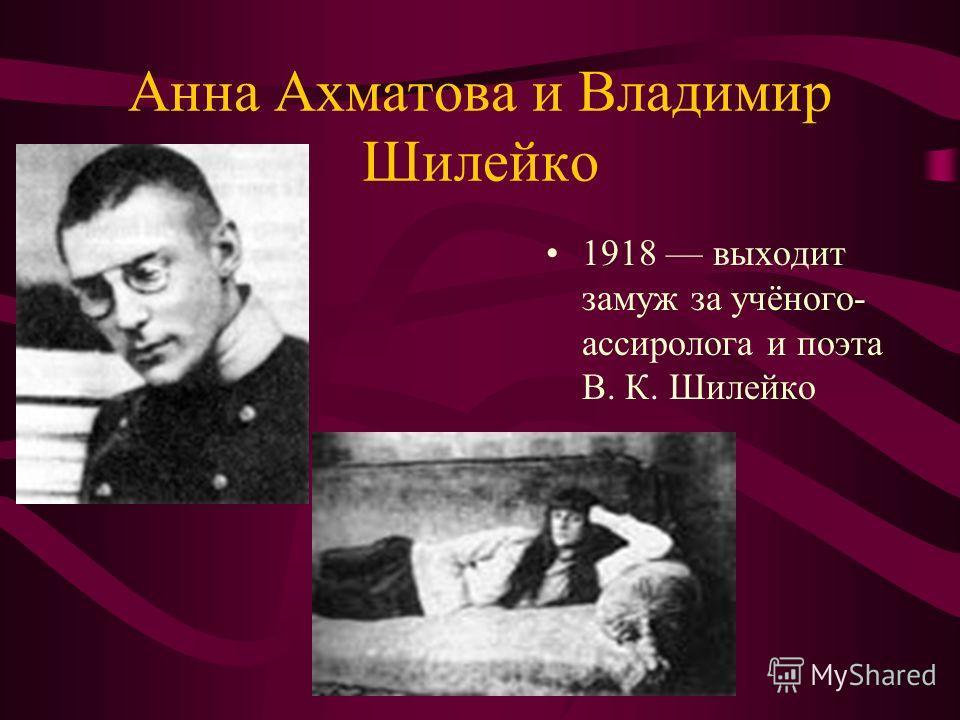 Анна Ахматова и Владимир Шилейко 1918 выходит замуж за учёного- ассиролога и поэта В. К. Шилейко