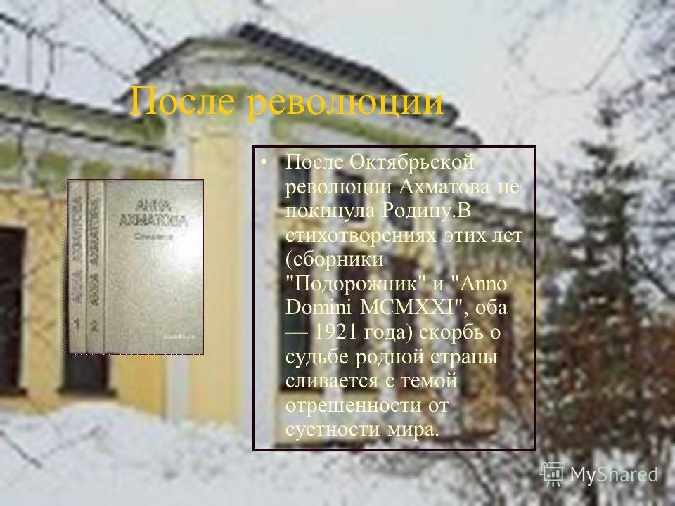 После революции После Октябрьской революции Ахматова не покинула Родину.В стихотворениях этих лет (сборники Подорожник и Anno Domini MCMXXI, оба 1921 года) скорбь о судьбе родной страны сливается с темой отрешенности от суетности мира.