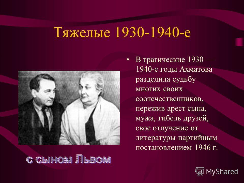 Тяжелые 1930-1940-е В трагические 1930 1940-е годы Ахматова разделила судьбу многих своих соотечественников, пережив арест сына, мужа, гибель друзей, свое отлучение от литературы партийным постановлением 1946 г.