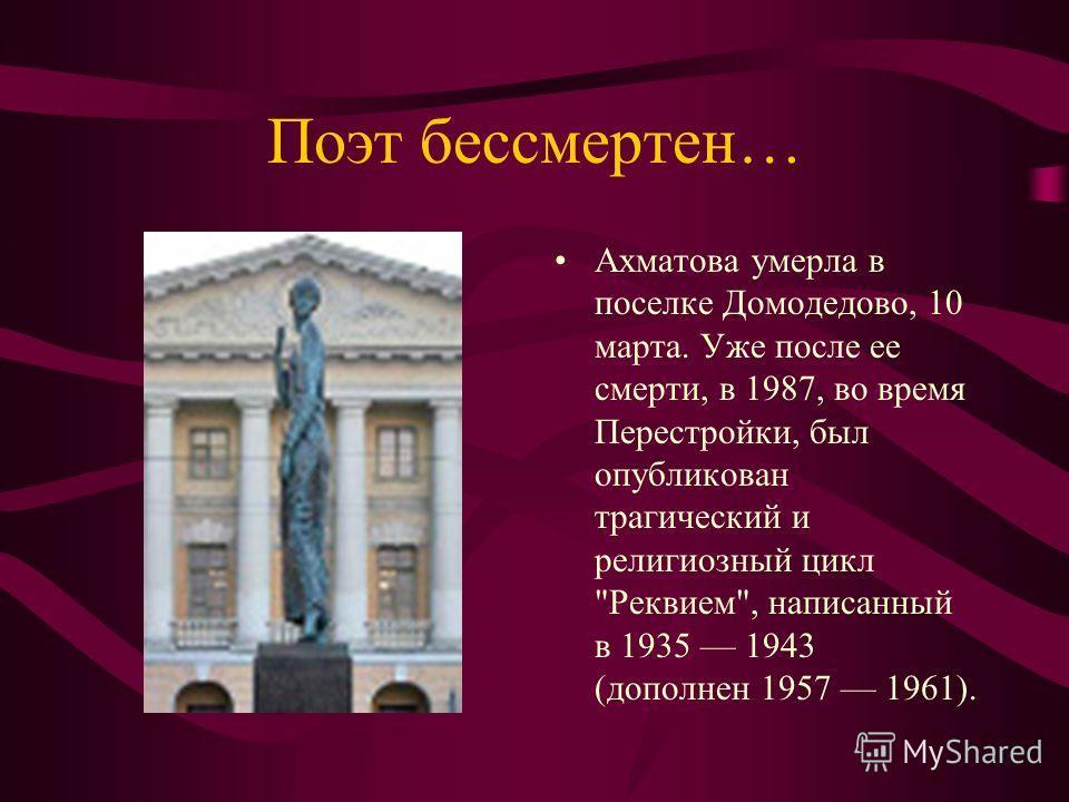 Поэт бессмертен… Ахматова умерла в поселке Домодедово, 10 марта. Уже после ее смерти, в 1987, во время Перестройки, был опубликован трагический и религиозный цикл Реквием, написанный в 1935 1943 (дополнен 1957 1961).