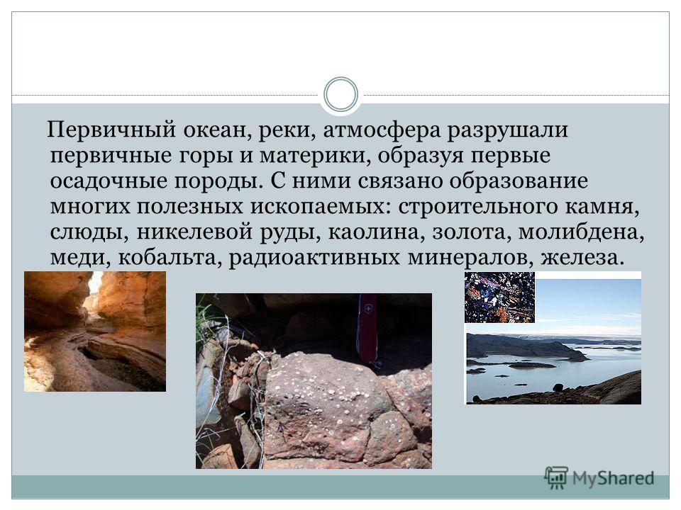 Первичный океан, реки, атмосфера разрушали первичные горы и материки, образуя первые осадочные породы. С ними связано образование многих полезных ископаемых: строительного камня, слюды, никелевой руды, каолина, золота, молибдена, меди, кобальта, ради