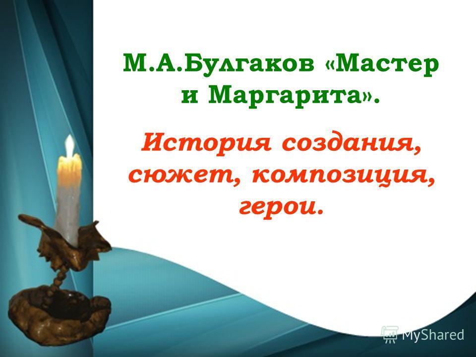 М.А.Булгаков «Мастер и Маргарита». История создания, сюжет, композиция, герои.