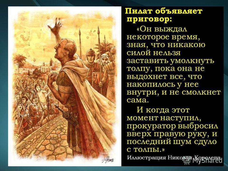 Пилат объявляет приговор: «Он выждал некоторое время, зная, что никакою силой нельзя заставить умолкнуть толпу, пока она не выдохнет все, что накопилось у нее внутри, и не смолкнет сама. И когда этот момент наступил, прокуратор выбросил вверх правую