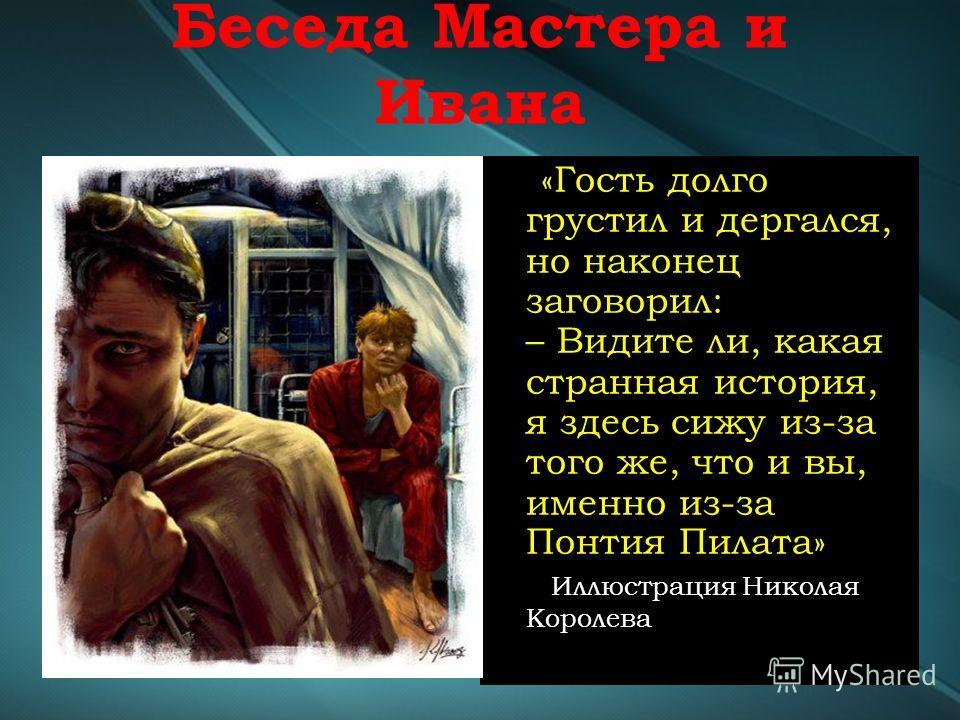 Беседа Мастера и Ивана «Гость долго грустил и дергался, но наконец заговорил: – Видите ли, какая странная история, я здесь сижу из-за того же, что и вы, именно из-за Понтия Пилата» Иллюстрация Николая Королева
