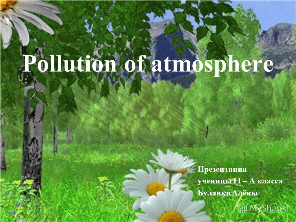 Рollution of atmosphere Презентация ученицы 11 – А класса Булавки Алёны