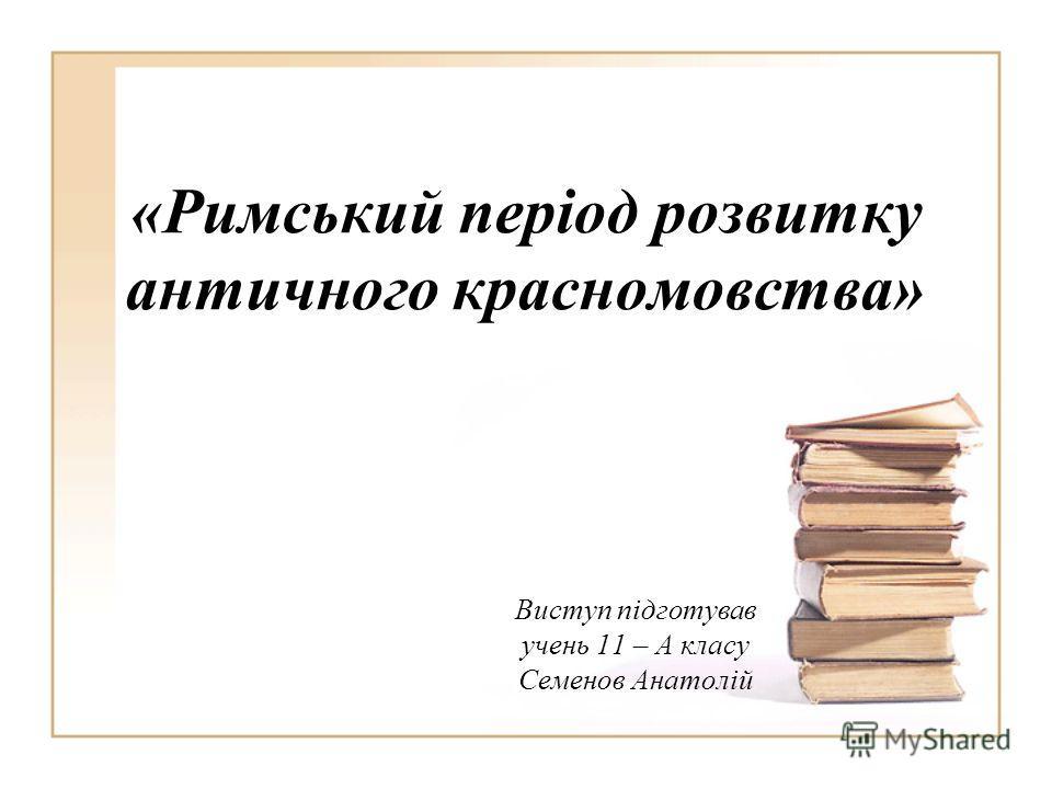 «Римський період розвитку античного красномовства» Виступ підготував очень 11 – А класу Семенов Анатолій