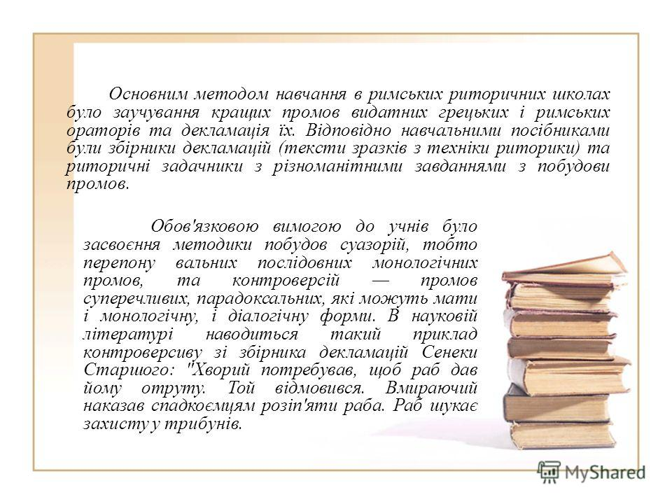 Основним методом навчання в римських риторичних школах было заучування кращих проемов видатних грецьких і римських ораторів та декламація їх. Відповідно навчальними посібниками були збірники декламацій (тексты зразків з техніки риторики) та риторичні