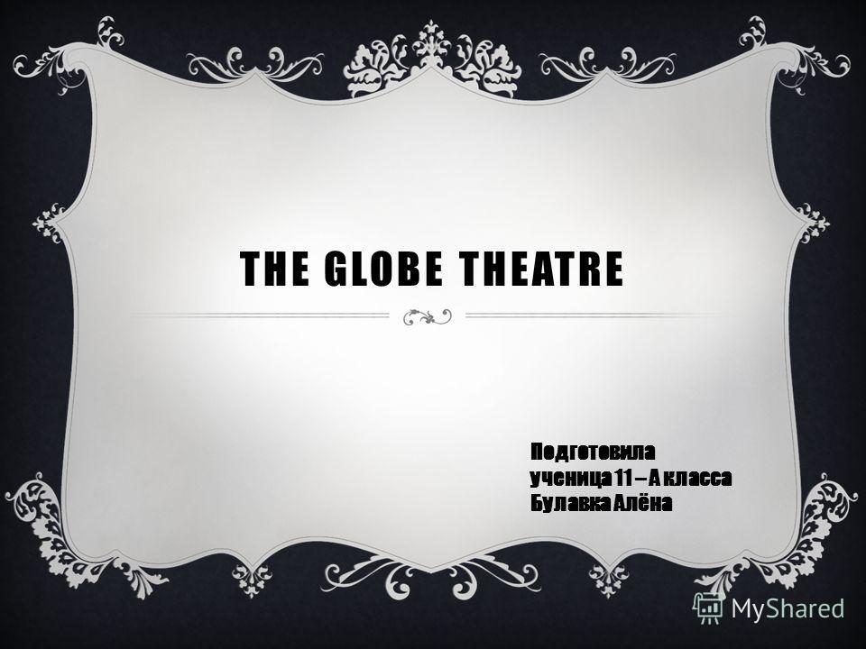 THE GLOBE THEATRE Подготовила ученица 11 – А класса Булавка Алёна