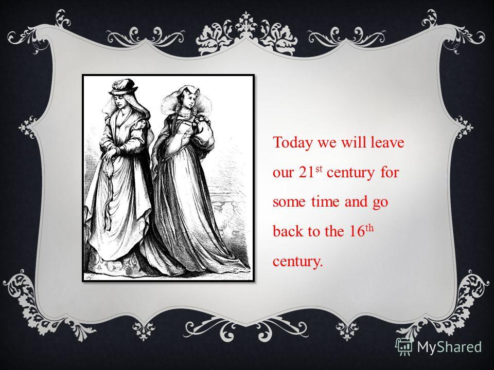 Today we will leave our 21 st century for some time and go back to the 16 th century.