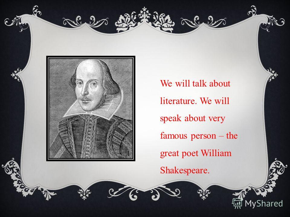 We will talk about literature. We will speak about very famous person – the great poet William Shakespeare.