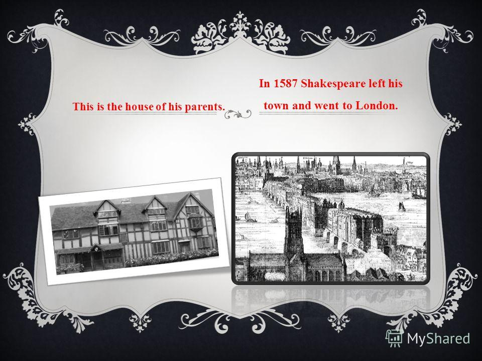 This is the house of his parents. In 1587 Shakespeare left his town and went to London.