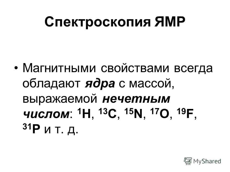 Спектроскопия ЯМР Магнитными свойствами всегда обладают ядра с массой, выражаемой нечетным числом: 1 Н, 13 С, 15 N, 17 О, 19 F, 31 Р и т. д.