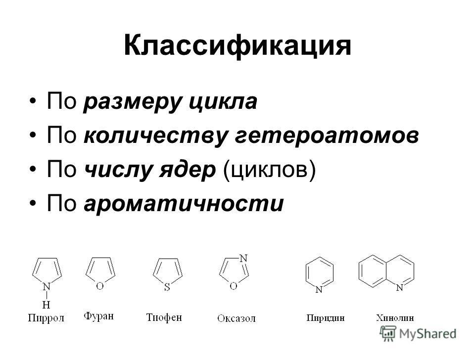 Классификация По размеру цикла По количеству глетероатомов По числу ядер (циклов) По ароматичности