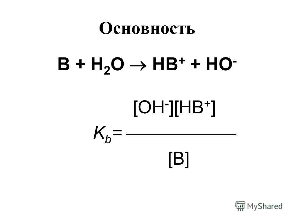 Основность В + Н 2 О НВ + + НО - [OH - ][HB + ] K b = [B]