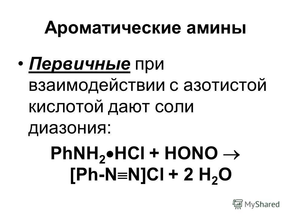 Ароматические амины Первичные при взаимодействии с азотистой кислотой дают соли диазония: PhNH 2 HCl + НОNO [Ph-N N]Cl + 2 Н 2 О