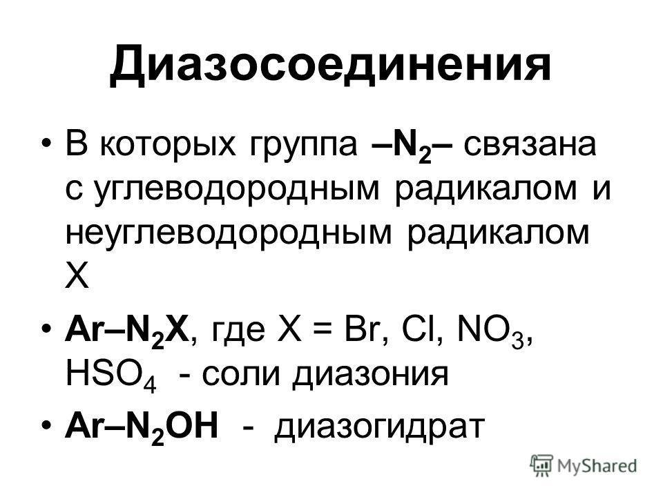 Диазосоединения В которых группа –N 2 – связана с углеводородным радикалом и неуглеводородным радикалом Х Ar–N 2 X, где X = Br, Cl, NO 3, HSO 4 - соли диазония Ar–N 2 OH - диазогидрат