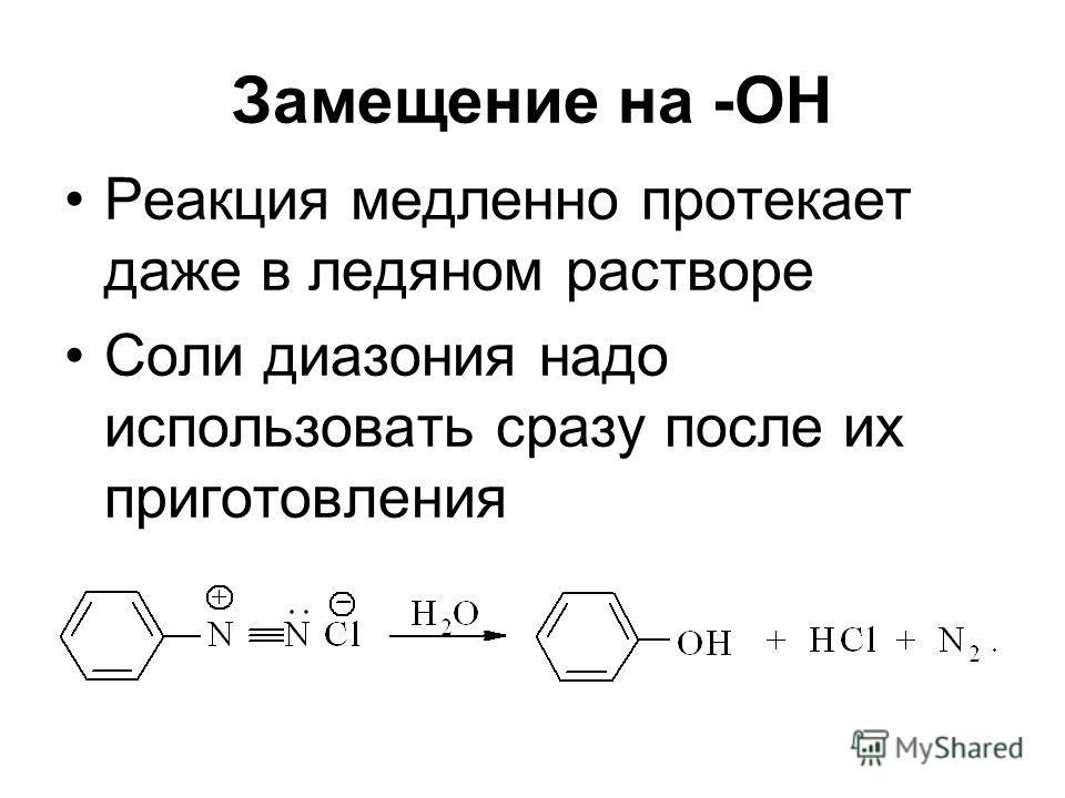 Замещение на -ОН Реакция медленно протекает даже в ледяном растворе Соли диазония надо использовать сразу после их приготовления