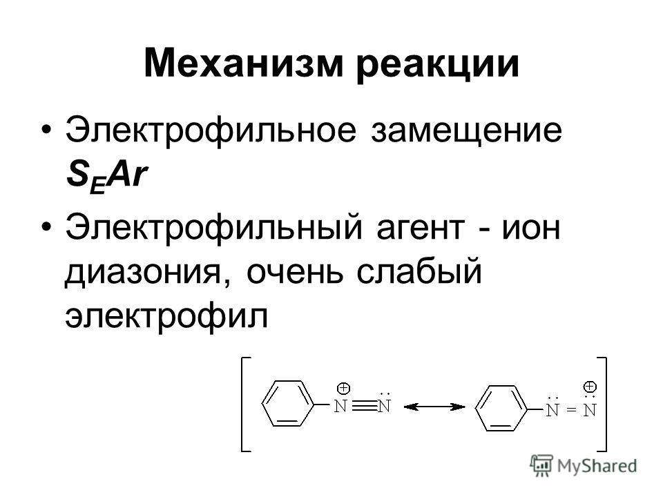 Механизм реакции Электрофильное замещение S E Ar Электрофильный агент - ион диазония, очень слабый электрофил
