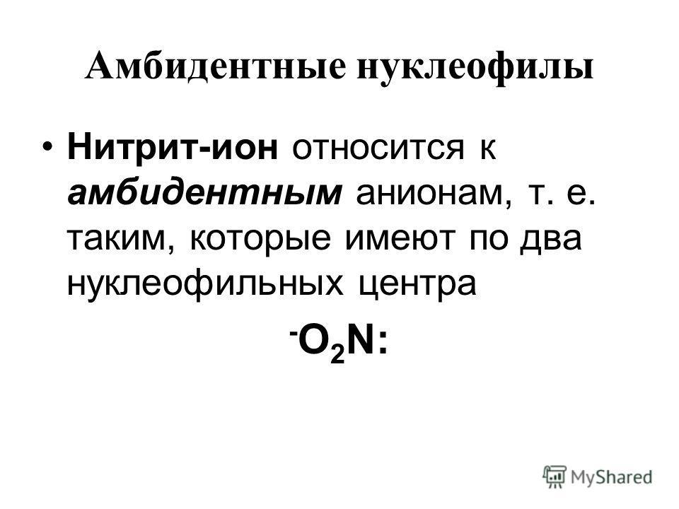 Амбидентные нуклеофилы Нитрит-ион относится к амбидентным анионам, т. е. таким, которые имеют по два нуклеофильных центра - O 2 N: