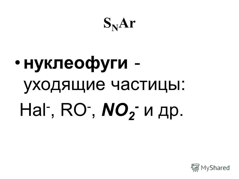 S N Ar нуклеофуги - уходящие частицы: Hal -, RO -, NO 2 - и др.