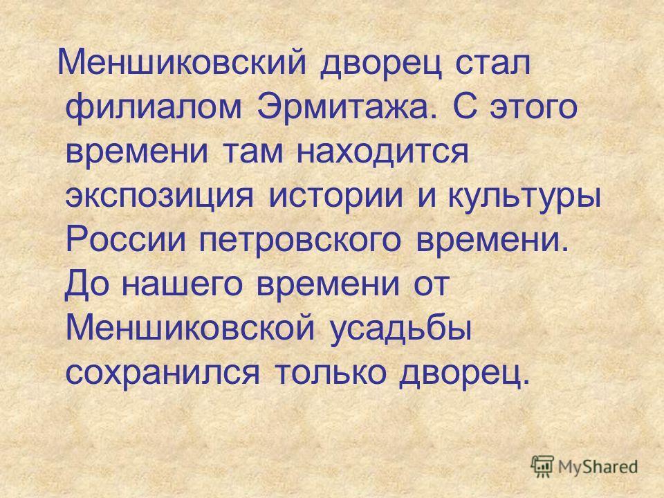 Меншиковский дворец стал филиалом Эрмитажа. С этого времени там находится экспозиция истории и культуры России петровского времени. До нашего времени от Меншиковской усадьбы сохранился только дворец.